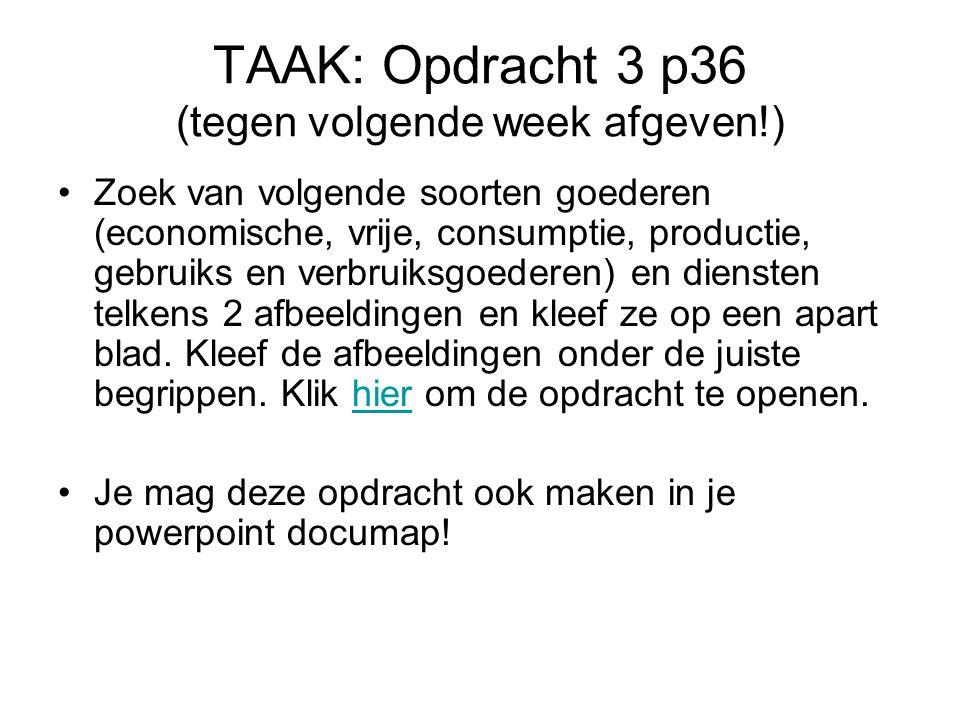 TAAK: Opdracht 3 p36 (tegen volgende week afgeven!) Zoek van volgende soorten goederen (economische, vrije, consumptie, productie, gebruiks en verbrui