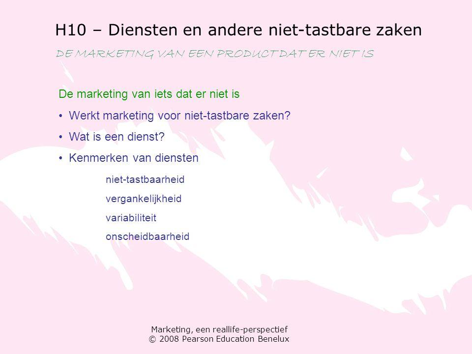 Marketing, een reallife-perspectief © 2008 Pearson Education Benelux H10 – Diensten en andere niet-tastbare zaken DE MARKETING VAN EEN PRODUCT DAT ER NIET IS