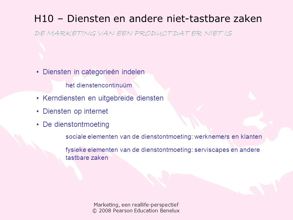 Marketing, een reallife-perspectief © 2008 Pearson Education Benelux H10 – Diensten en andere niet-tastbare zaken DE MARKETING VAN EEN PRODUCT DAT ER