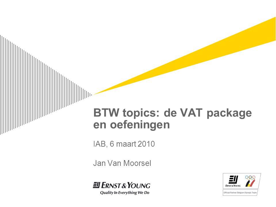 BTW topics: de VAT package en oefeningen IAB, 6 maart 2010 Jan Van Moorsel