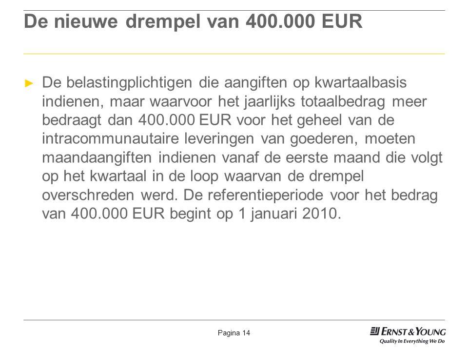 Pagina 14 De nieuwe drempel van 400.000 EUR ► De belastingplichtigen die aangiften op kwartaalbasis indienen, maar waarvoor het jaarlijks totaalbedrag