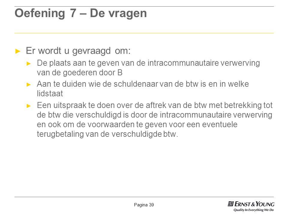 Pagina 39 Oefening 7 – De vragen ► Er wordt u gevraagd om: ► De plaats aan te geven van de intracommunautaire verwerving van de goederen door B ► Aan