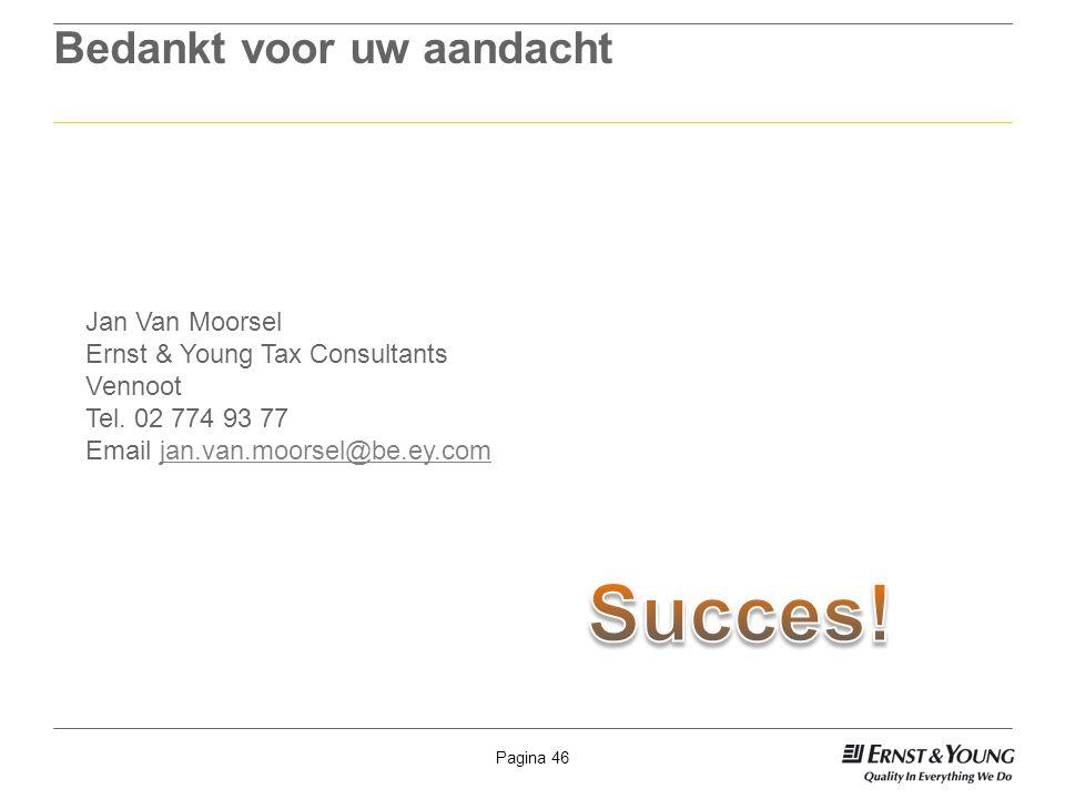Pagina 46 Bedankt voor uw aandacht Jan Van Moorsel Ernst & Young Tax Consultants Vennoot Tel. 02 774 93 77 Email jan.van.moorsel@be.ey.comjan.van.moor
