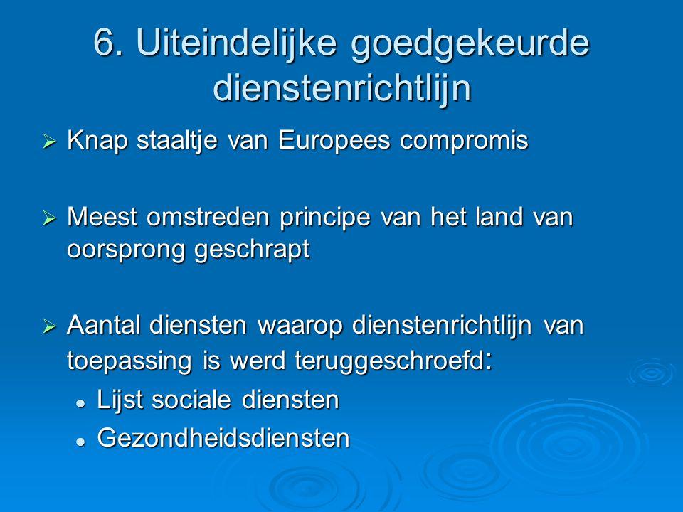6. Uiteindelijke goedgekeurde dienstenrichtlijn  Knap staaltje van Europees compromis  Meest omstreden principe van het land van oorsprong geschrapt