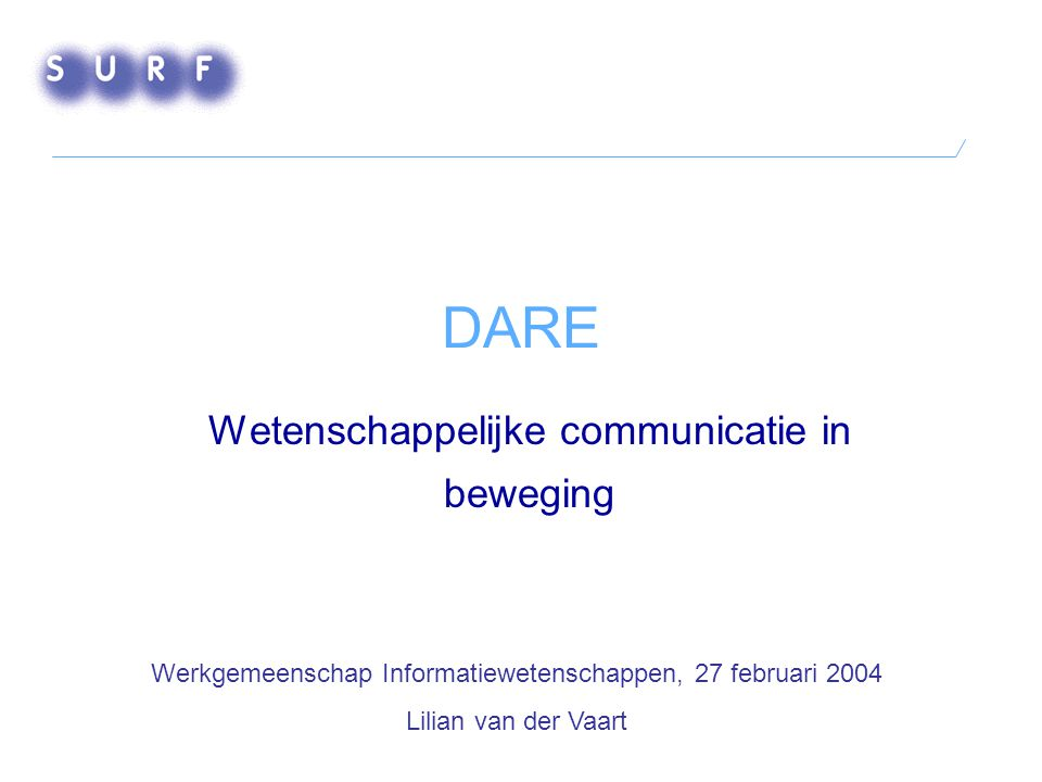 DARE Wetenschappelijke communicatie in beweging Werkgemeenschap Informatiewetenschappen, 27 februari 2004 Lilian van der Vaart