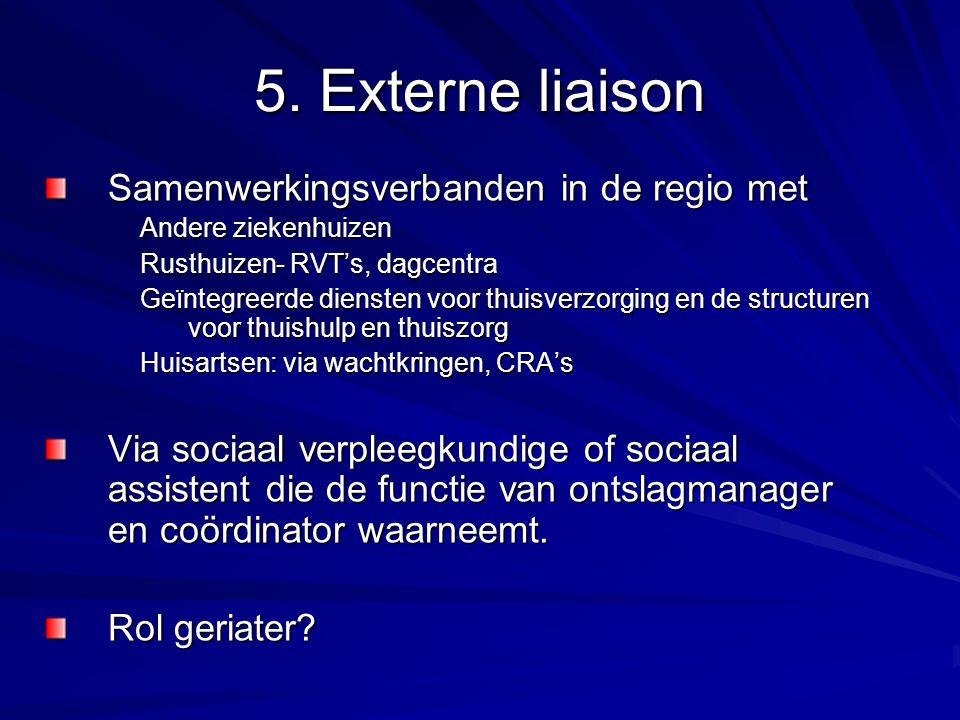 5. Externe liaison Samenwerkingsverbanden in de regio met Andere ziekenhuizen Rusthuizen- RVT's, dagcentra Geïntegreerde diensten voor thuisverzorging