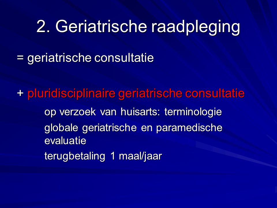 2. Geriatrische raadpleging = geriatrische consultatie + pluridisciplinaire geriatrische consultatie op verzoek van huisarts: terminologie globale ger