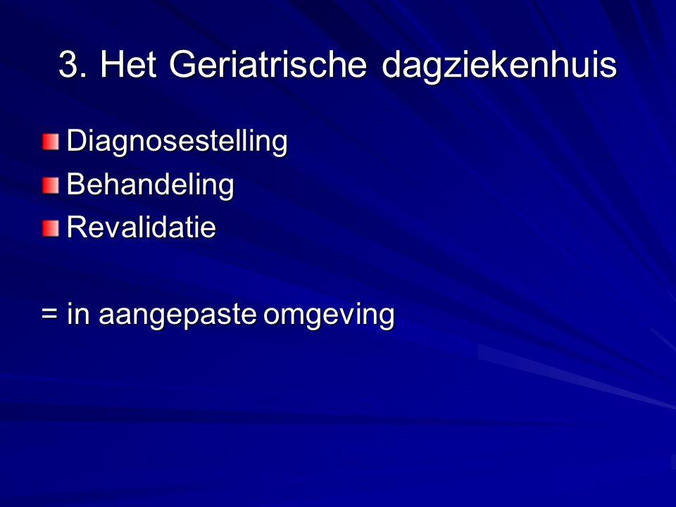 3. Het Geriatrische dagziekenhuis DiagnosestellingBehandelingRevalidatie = in aangepaste omgeving