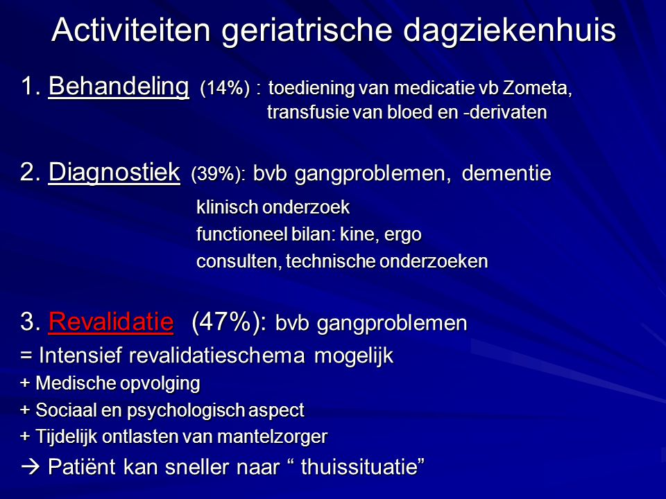 Activiteiten geriatrische dagziekenhuis 1. Behandeling (14%) : toediening van medicatie vb Zometa, transfusie van bloed en -derivaten 2. Diagnostiek (