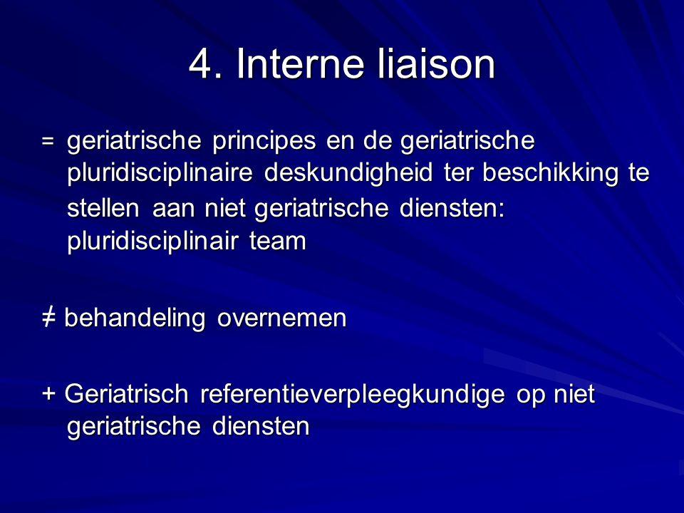 4. Interne liaison = geriatrische principes en de geriatrische pluridisciplinaire deskundigheid ter beschikking te stellen aan niet geriatrische diens