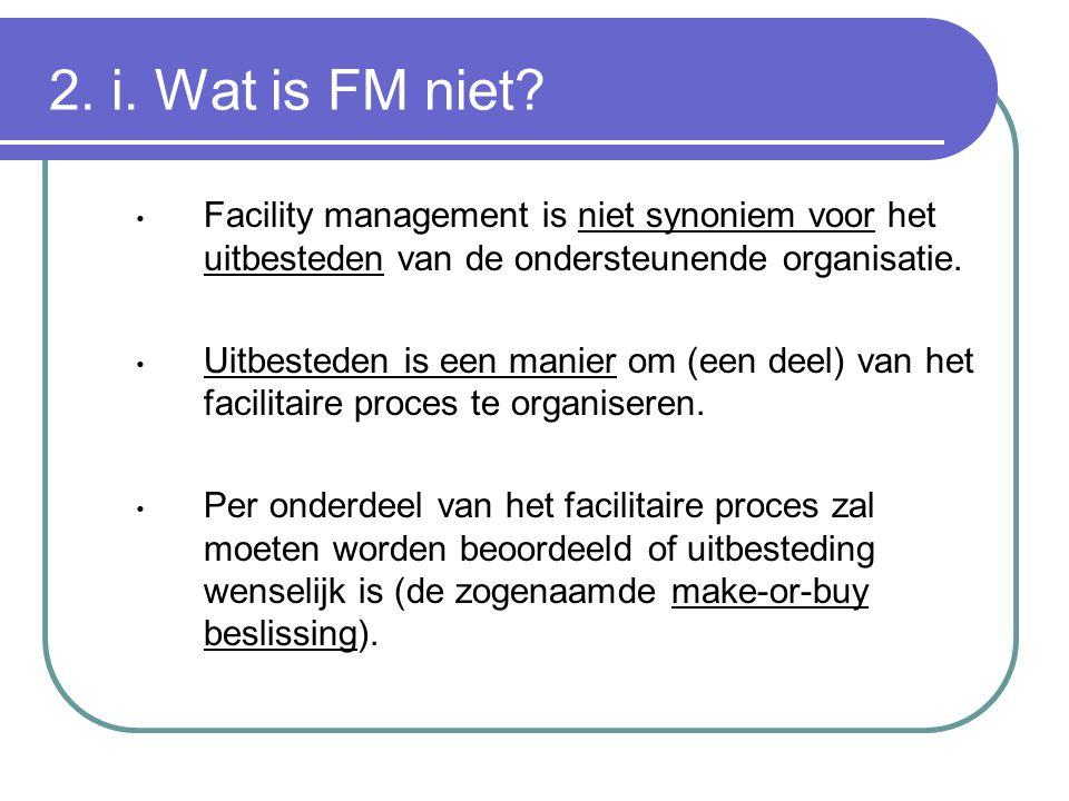 2. i. Wat is FM niet? Facility management is niet synoniem voor het uitbesteden van de ondersteunende organisatie. Uitbesteden is een manier om (een d