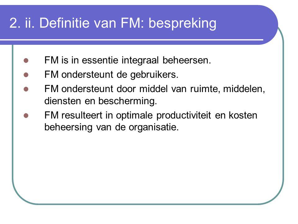 2. ii. Definitie van FM: bespreking FM is in essentie integraal beheersen. FM ondersteunt de gebruikers. FM ondersteunt door middel van ruimte, middel