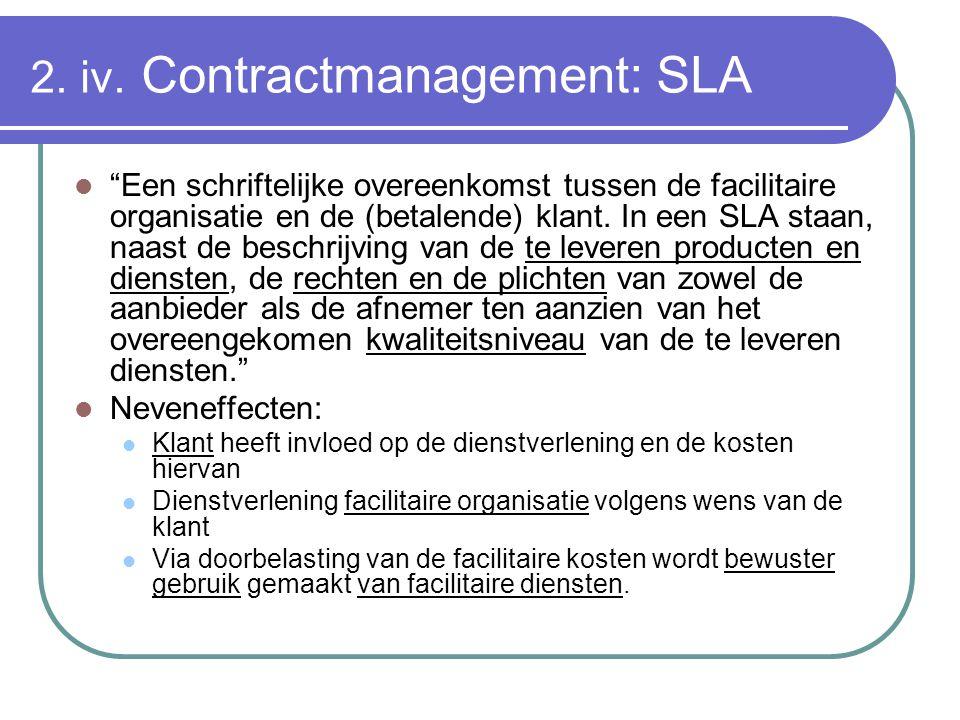 """2. iv. Contractmanagement: SLA """"Een schriftelijke overeenkomst tussen de facilitaire organisatie en de (betalende) klant. In een SLA staan, naast de b"""