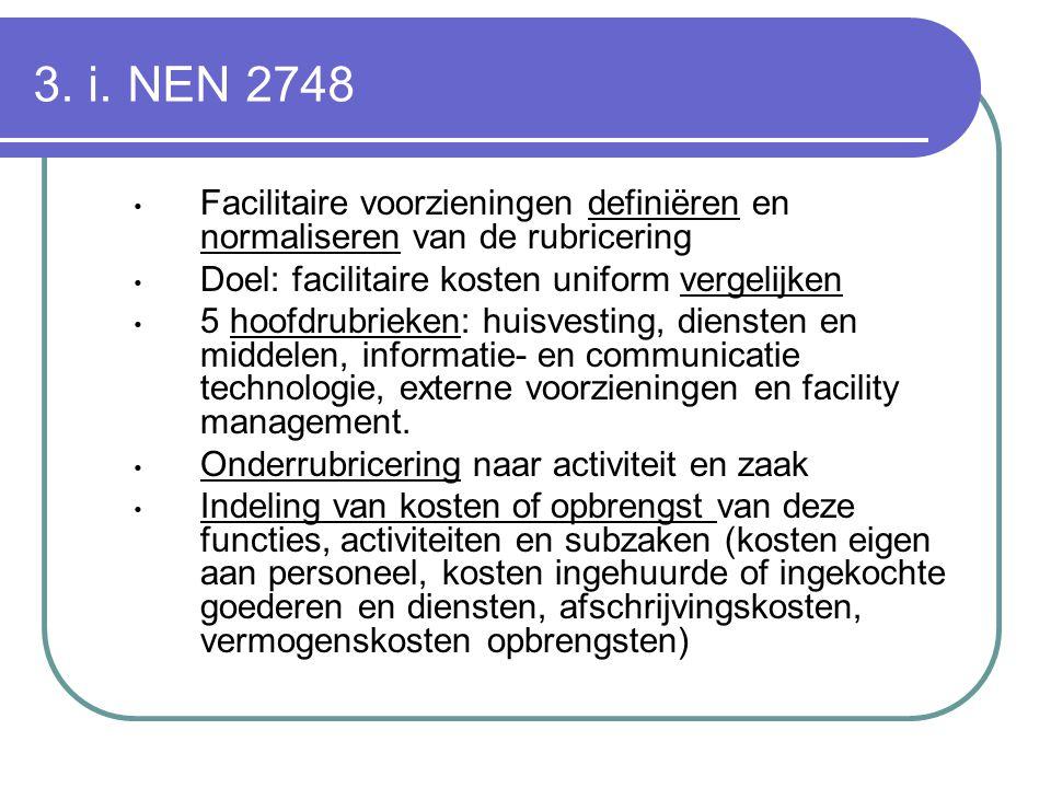 3. i. NEN 2748 Facilitaire voorzieningen definiëren en normaliseren van de rubricering Doel: facilitaire kosten uniform vergelijken 5 hoofdrubrieken: