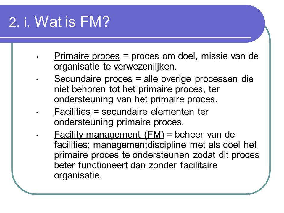 2. i. Wat is FM? Primaire proces = proces om doel, missie van de organisatie te verwezenlijken. Secundaire proces = alle overige processen die niet be