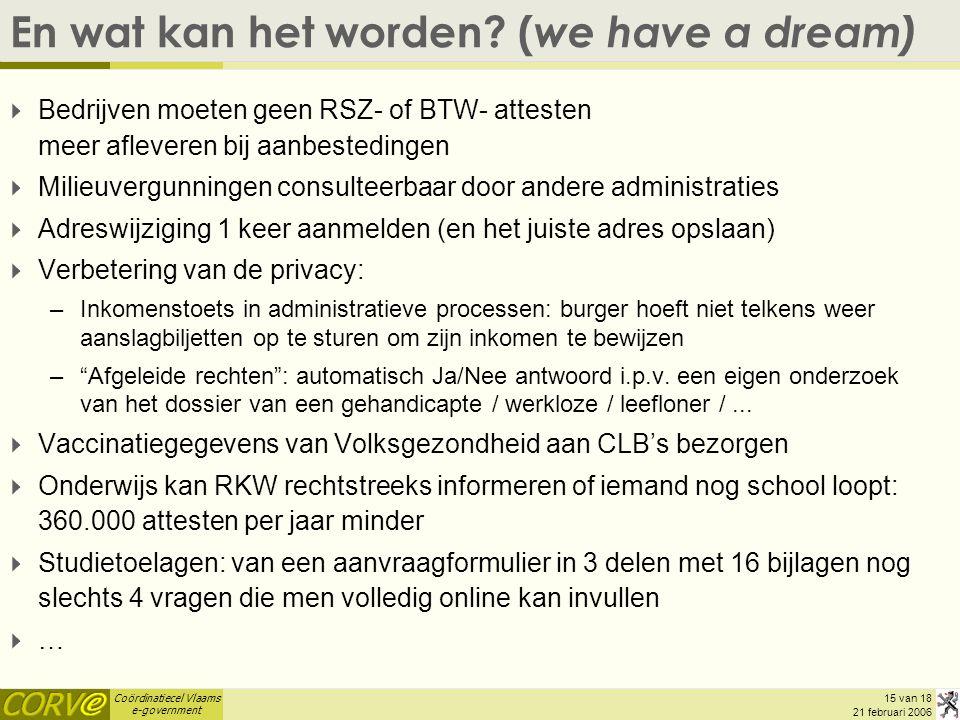 Coördinatiecel Vlaams e-government 15 van 18 21 februari 2006 En wat kan het worden? ( we have a dream)  Bedrijven moeten geen RSZ- of BTW- attesten