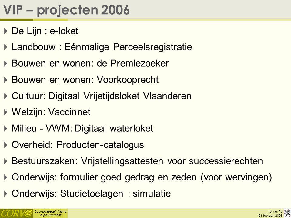 Coördinatiecel Vlaams e-government 16 van 18 21 februari 2006 VIP – projecten 2006  De Lijn : e-loket  Landbouw : Eénmalige Perceelsregistratie  Bo
