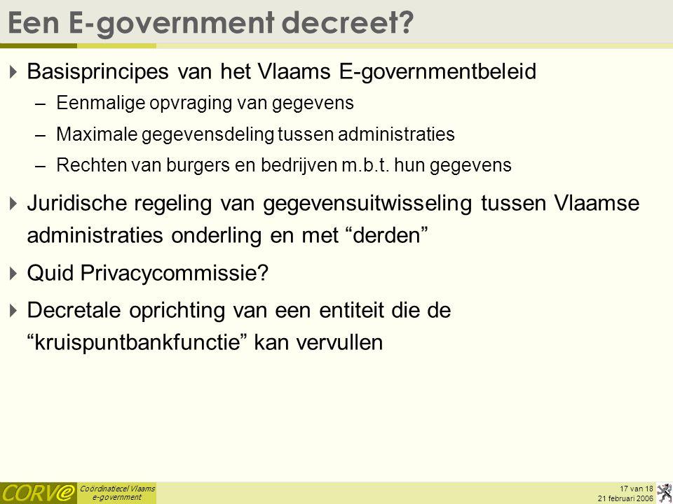 Coördinatiecel Vlaams e-government 17 van 18 21 februari 2006 Een E-government decreet?  Basisprincipes van het Vlaams E-governmentbeleid –Eenmalige