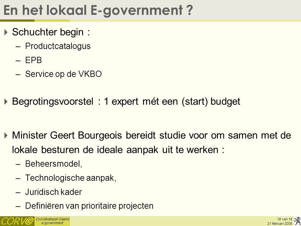 Coördinatiecel Vlaams e-government 18 van 18 21 februari 2006 En het lokaal E-government ?  Schuchter begin : –Productcatalogus –EPB –Service op de V