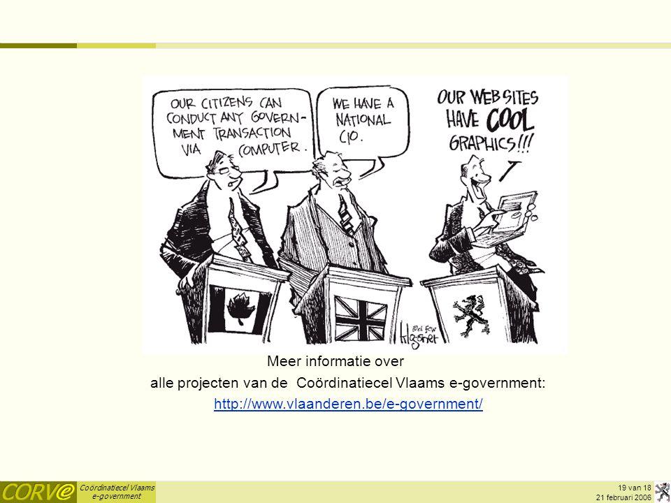 Coördinatiecel Vlaams e-government 19 van 18 21 februari 2006 Vragen? Meer informatie over alle projecten van de Coördinatiecel Vlaams e-government: h