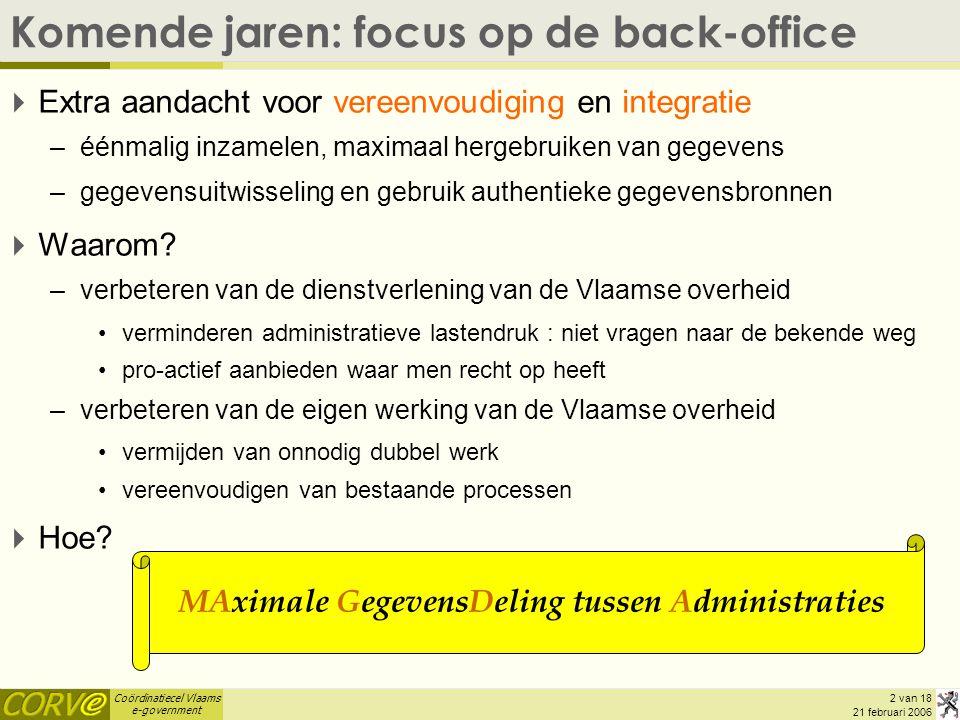 Coördinatiecel Vlaams e-government 2 van 18 21 februari 2006 Komende jaren: focus op de back-office  Extra aandacht voor vereenvoudiging en integrati