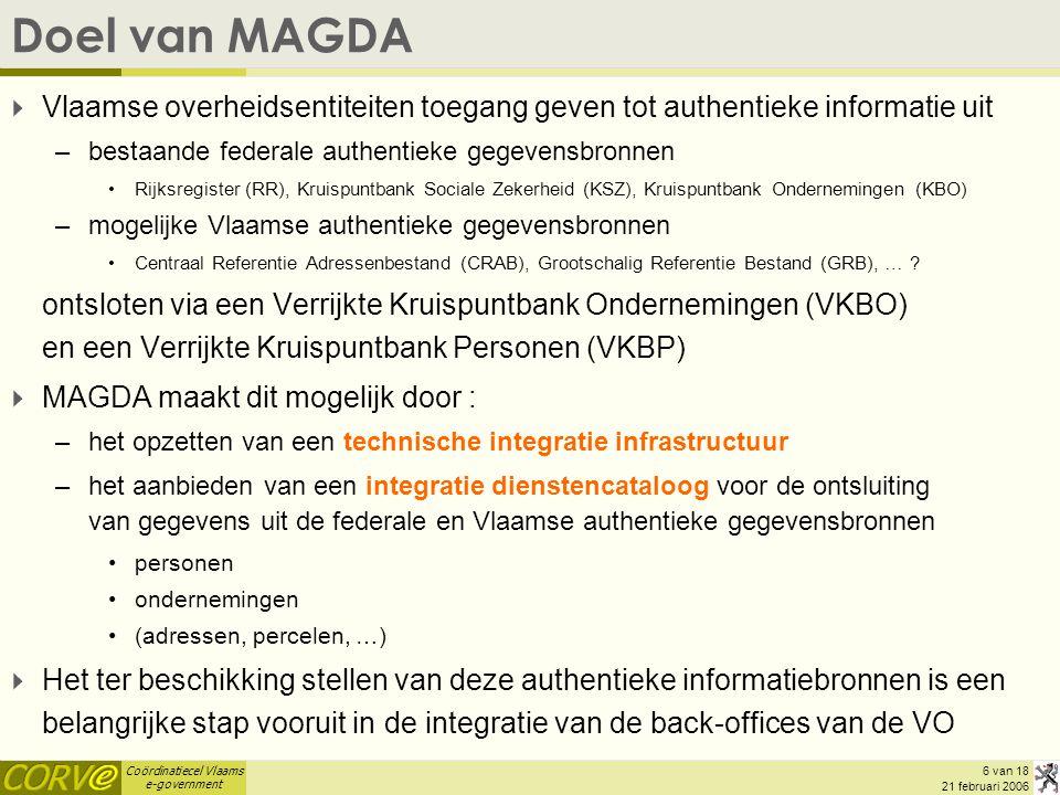 Coördinatiecel Vlaams e-government 6 van 18 21 februari 2006 Doel van MAGDA  Vlaamse overheidsentiteiten toegang geven tot authentieke informatie uit