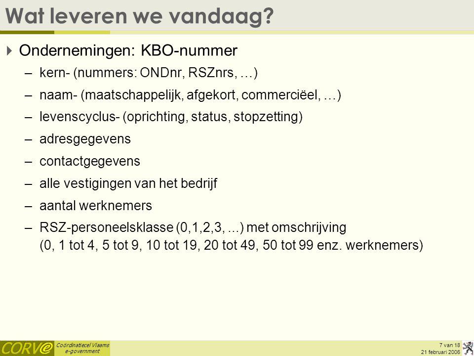 Coördinatiecel Vlaams e-government 7 van 18 21 februari 2006 Wat leveren we vandaag?  Ondernemingen: KBO-nummer –kern- (nummers: ONDnr, RSZnrs, …) –n
