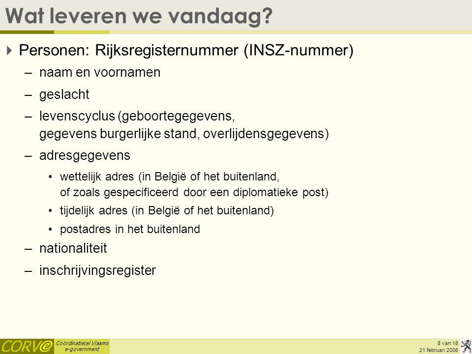 Coördinatiecel Vlaams e-government 8 van 18 21 februari 2006 Wat leveren we vandaag?  Personen: Rijksregisternummer (INSZ-nummer) –naam en voornamen