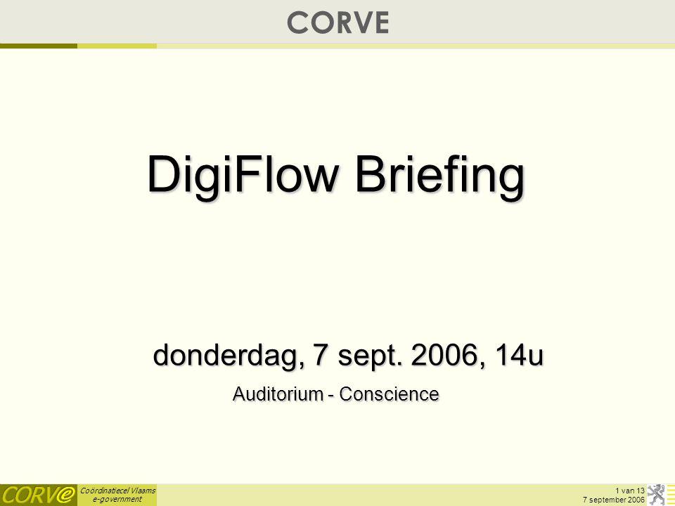 Coördinatiecel Vlaams e-government 2 van 13 7 september 2006 DigiFlow-Briefing : AGENDA  Verwelkoming & Introductie (5') Geert Mareels, projectleider CORVE  Waarom DigiFlow .