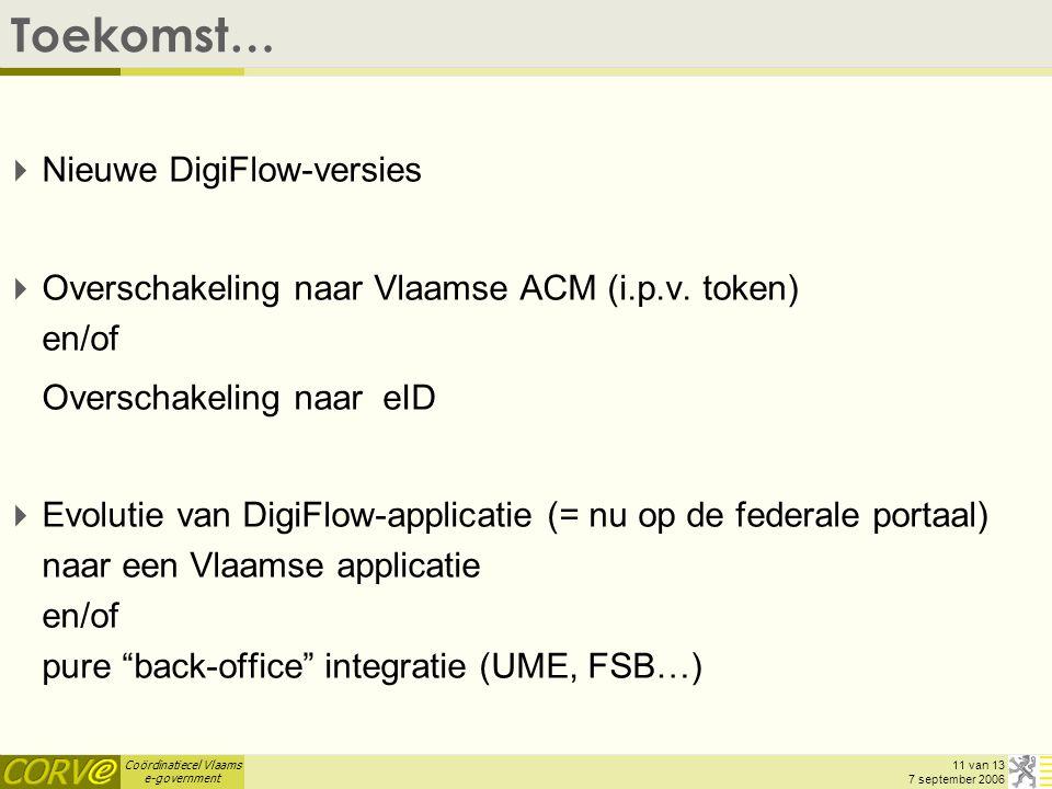 Coördinatiecel Vlaams e-government 11 van 13 7 september 2006 Toekomst…  Nieuwe DigiFlow-versies  Overschakeling naar Vlaamse ACM (i.p.v.