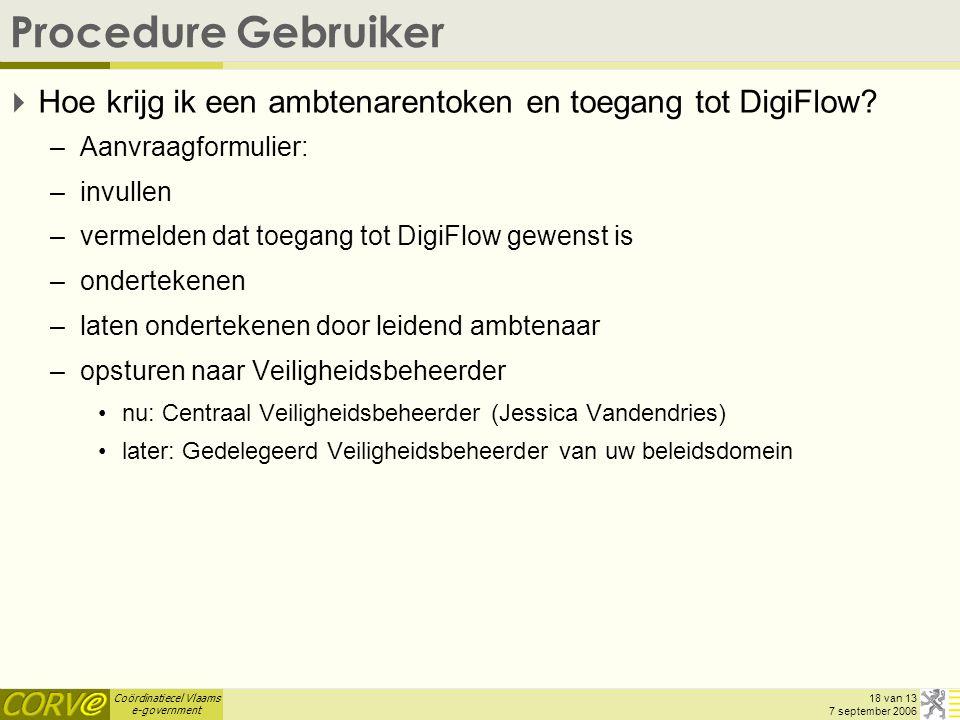Coördinatiecel Vlaams e-government 18 van 13 7 september 2006 Procedure Gebruiker  Hoe krijg ik een ambtenarentoken en toegang tot DigiFlow.
