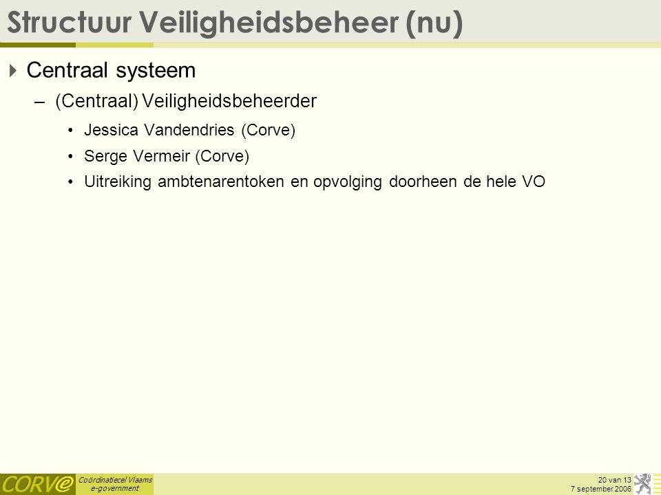 Coördinatiecel Vlaams e-government 20 van 13 7 september 2006 Structuur Veiligheidsbeheer (nu)  Centraal systeem –(Centraal) Veiligheidsbeheerder Jessica Vandendries (Corve) Serge Vermeir (Corve) Uitreiking ambtenarentoken en opvolging doorheen de hele VO