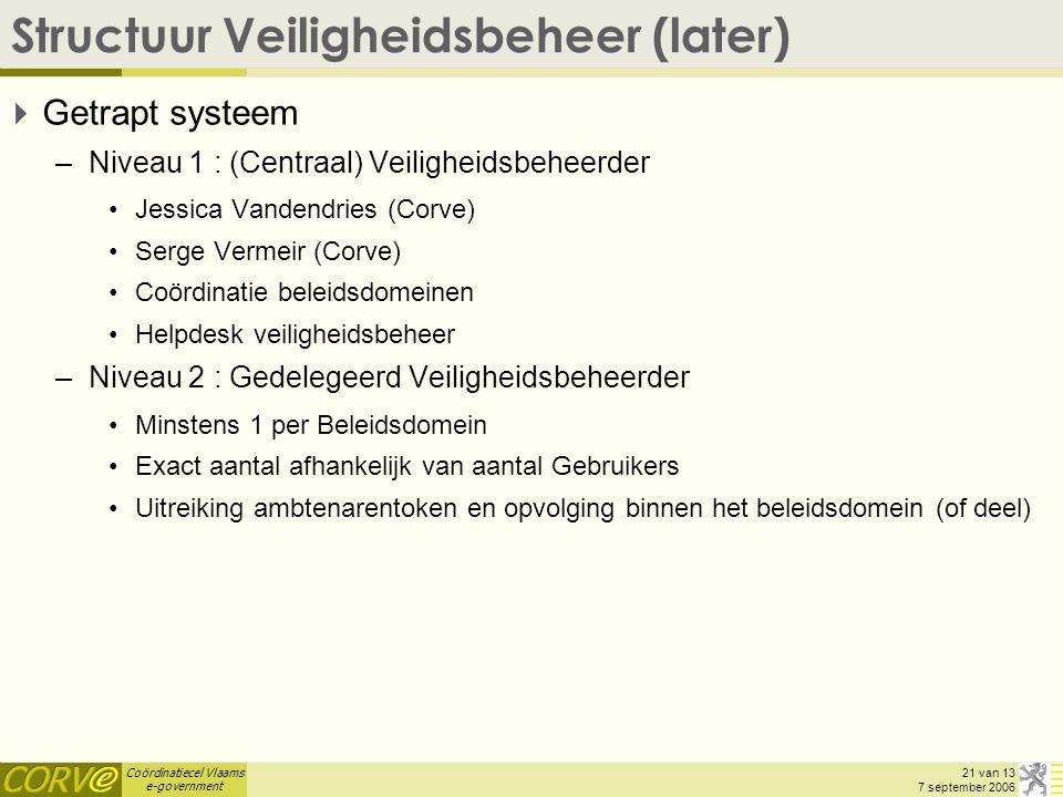 Coördinatiecel Vlaams e-government 21 van 13 7 september 2006 Structuur Veiligheidsbeheer (later)  Getrapt systeem –Niveau 1 : (Centraal) Veiligheidsbeheerder Jessica Vandendries (Corve) Serge Vermeir (Corve) Coördinatie beleidsdomeinen Helpdesk veiligheidsbeheer –Niveau 2 : Gedelegeerd Veiligheidsbeheerder Minstens 1 per Beleidsdomein Exact aantal afhankelijk van aantal Gebruikers Uitreiking ambtenarentoken en opvolging binnen het beleidsdomein (of deel)