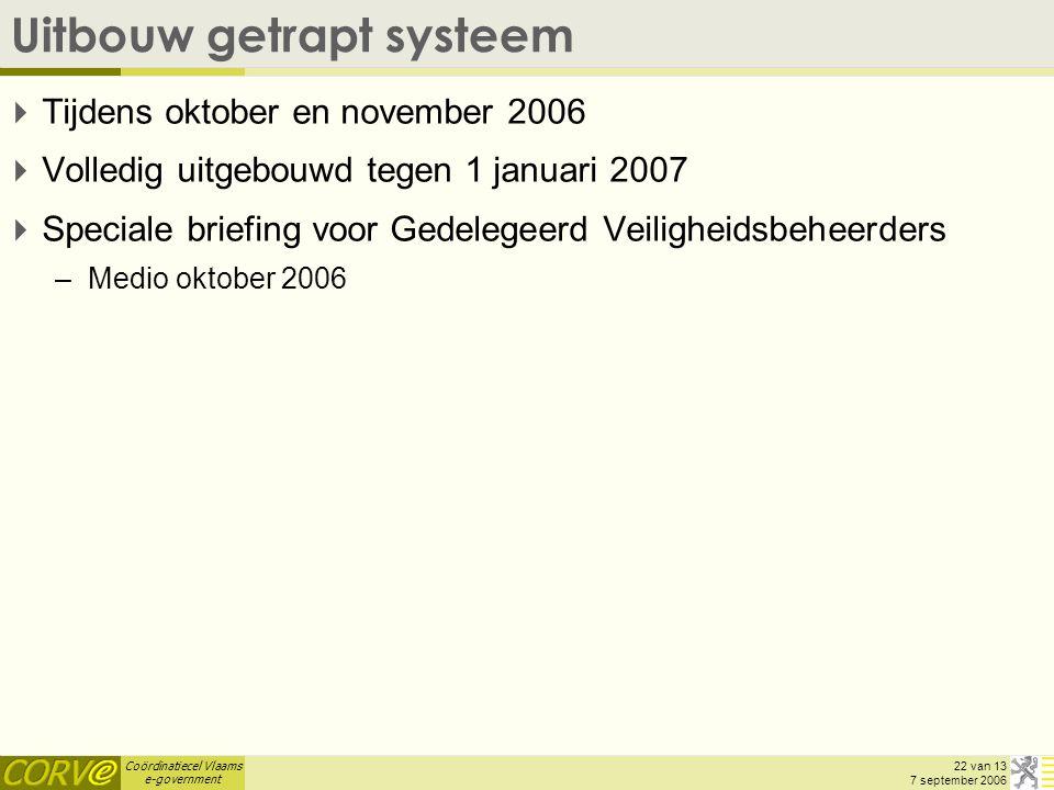 Coördinatiecel Vlaams e-government 22 van 13 7 september 2006 Uitbouw getrapt systeem  Tijdens oktober en november 2006  Volledig uitgebouwd tegen 1 januari 2007  Speciale briefing voor Gedelegeerd Veiligheidsbeheerders –Medio oktober 2006