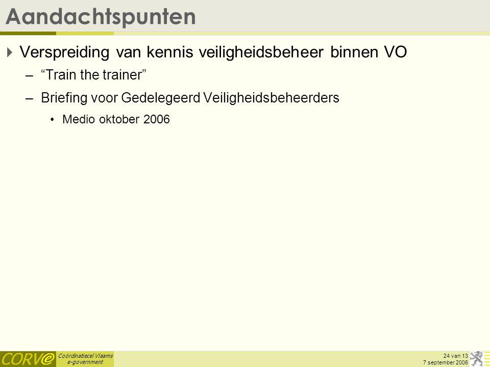 Coördinatiecel Vlaams e-government 24 van 13 7 september 2006 Aandachtspunten  Verspreiding van kennis veiligheidsbeheer binnen VO – Train the trainer –Briefing voor Gedelegeerd Veiligheidsbeheerders Medio oktober 2006