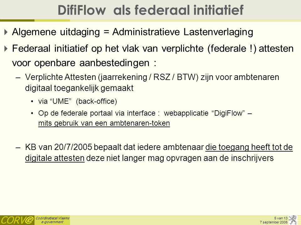 Coördinatiecel Vlaams e-government 5 van 13 7 september 2006 DifiFlow als federaal initiatief  Algemene uitdaging = Administratieve Lastenverlaging  Federaal initiatief op het vlak van verplichte (federale !) attesten voor openbare aanbestedingen : –Verplichte Attesten (jaarrekening / RSZ / BTW) zijn voor ambtenaren digitaal toegankelijk gemaakt via UME (back-office) Op de federale portaal via interface : webapplicatie DigiFlow – mits gebruik van een ambtenaren-token –KB van 20/7/2005 bepaalt dat iedere ambtenaar die toegang heeft tot de digitale attesten deze niet langer mag opvragen aan de inschrijvers