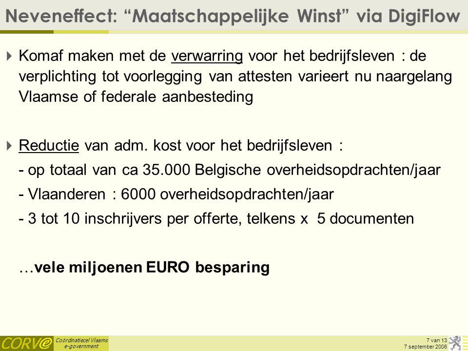 Coördinatiecel Vlaams e-government 7 van 13 7 september 2006 Neveneffect: Maatschappelijke Winst via DigiFlow  Komaf maken met de verwarring voor het bedrijfsleven : de verplichting tot voorlegging van attesten varieert nu naargelang Vlaamse of federale aanbesteding  Reductie van adm.