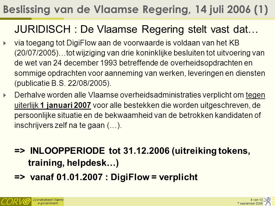 Coördinatiecel Vlaams e-government 9 van 13 7 september 2006 Beslissing van de Vlaamse Regering, 14 juli 2006 (2) PRACTISCH –Protocol-akkoord ondertekend tss FEDICT & Vlaamse Overheid –uitreiking van ambtenaren-tokens via gedelegeerd veiligheidsbeheer (cf.