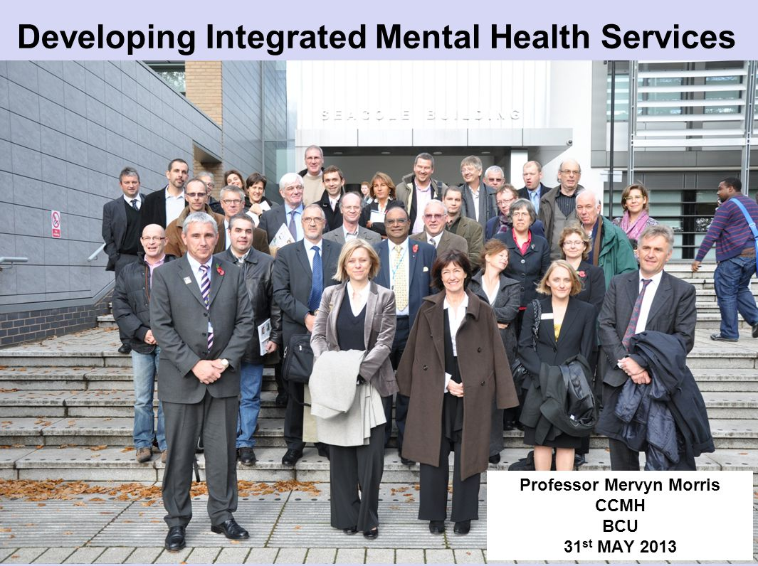 Developing Integrated Mental Health Services Professor Mervyn Morris CCMH BCU 31 st MAY 2013