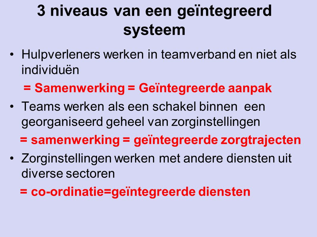 3 niveaus van een geïntegreerd systeem Hulpverleners werken in teamverband en niet als individuën = Samenwerking = Geïntegreerde aanpak Teams werken a