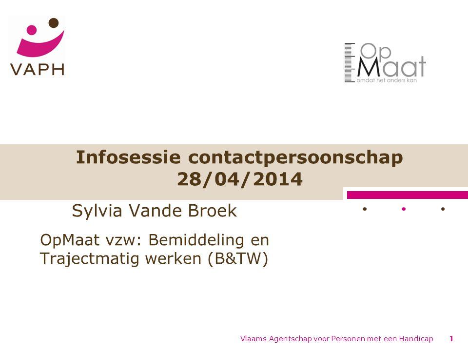 Infosessie contactpersoonschap 28/04/2014 Vlaams Agentschap voor Personen met een Handicap1 Sylvia Vande Broek OpMaat vzw: Bemiddeling en Trajectmatig werken (B&TW)
