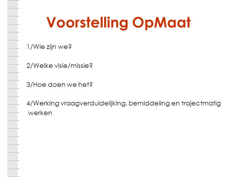 Voorstelling OpMaat 1/Wie zijn we? 2/Welke visie/missie? 3/Hoe doen we het? 4/Werking vraagverduidelijking, bemiddeling en trajectmatig werken