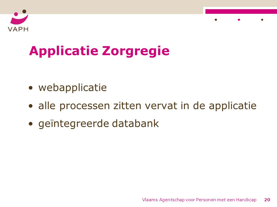 Applicatie Zorgregie webapplicatie alle processen zitten vervat in de applicatie geïntegreerde databank Vlaams Agentschap voor Personen met een Handicap20