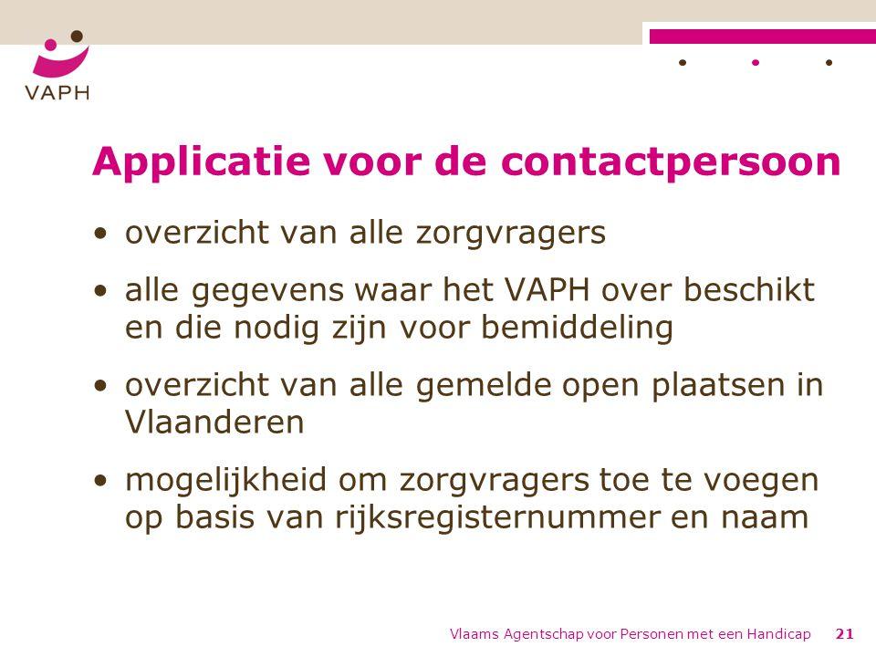 Applicatie voor de contactpersoon overzicht van alle zorgvragers alle gegevens waar het VAPH over beschikt en die nodig zijn voor bemiddeling overzicht van alle gemelde open plaatsen in Vlaanderen mogelijkheid om zorgvragers toe te voegen op basis van rijksregisternummer en naam Vlaams Agentschap voor Personen met een Handicap21