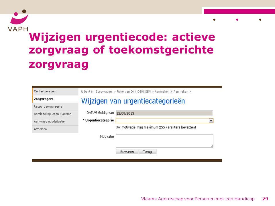 Wijzigen urgentiecode: actieve zorgvraag of toekomstgerichte zorgvraag Vlaams Agentschap voor Personen met een Handicap29