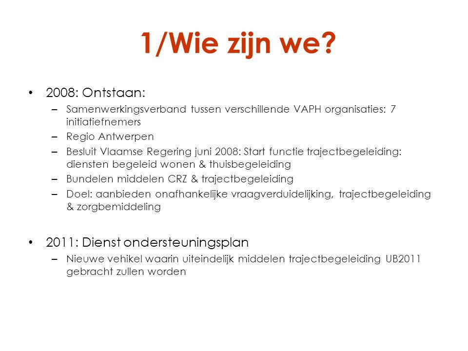 1/Wie zijn we? 2008: Ontstaan: – Samenwerkingsverband tussen verschillende VAPH organisaties: 7 initiatiefnemers – Regio Antwerpen – Besluit Vlaamse R