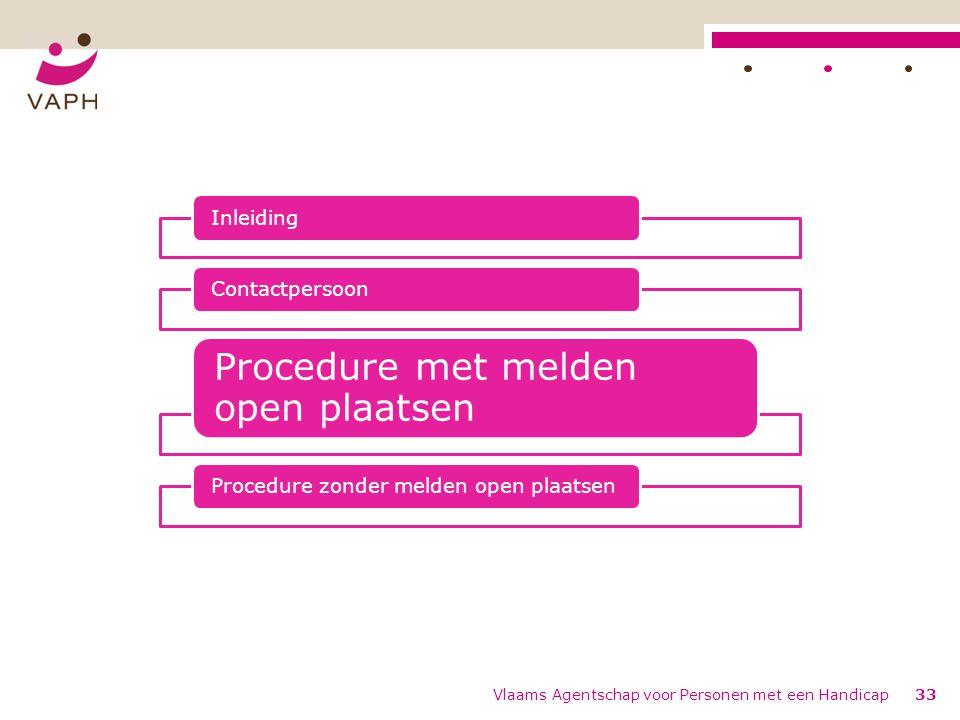 Vlaams Agentschap voor Personen met een Handicap33 InleidingContactpersoon Procedure met melden open plaatsen Procedure zonder melden open plaatsen