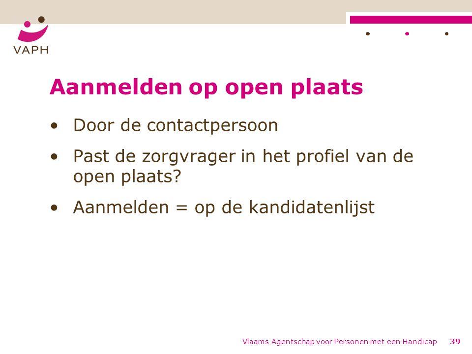 Aanmelden op open plaats Door de contactpersoon Past de zorgvrager in het profiel van de open plaats? Aanmelden = op de kandidatenlijst Vlaams Agentsc