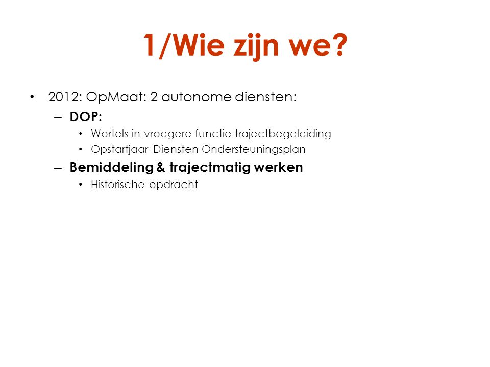 1/Wie zijn we? 2012: OpMaat: 2 autonome diensten: – DOP: Wortels in vroegere functie trajectbegeleiding Opstartjaar Diensten Ondersteuningsplan – Bemi