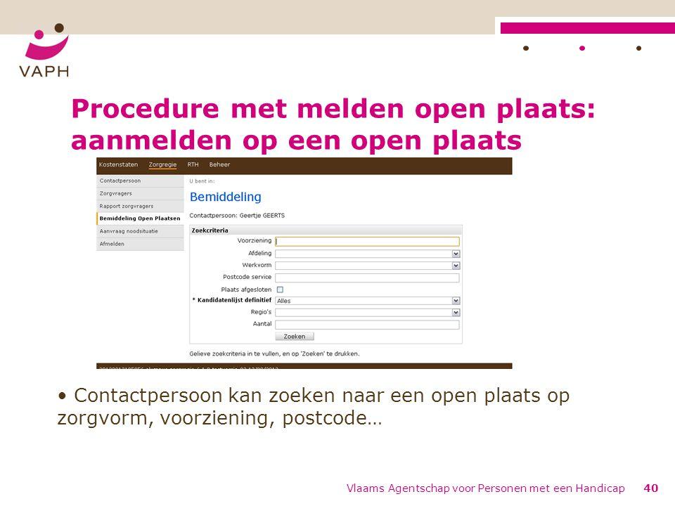 Procedure met melden open plaats: aanmelden op een open plaats Vlaams Agentschap voor Personen met een Handicap40 Contactpersoon kan zoeken naar een open plaats op zorgvorm, voorziening, postcode…